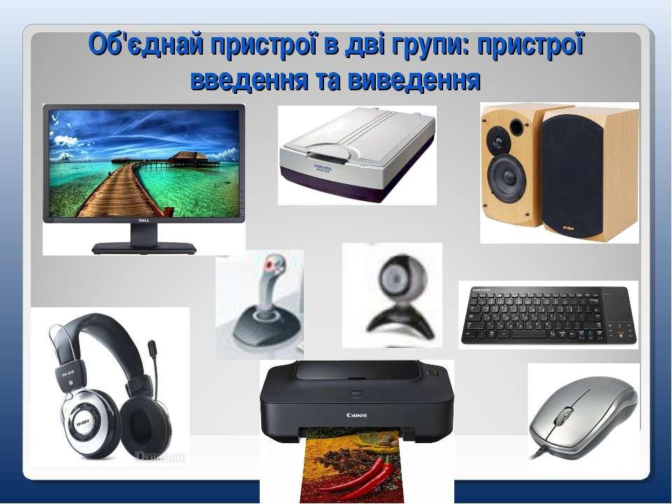 Об'єднай пристрої в дві групи: пристрої введення та виведення