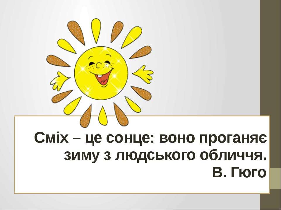 Сміх – це сонце: воно проганяє зиму з людського обличчя. В. Гюго