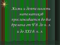 Жизнь и деятельность математиков прослеживается во все времена от V в. до н. ...