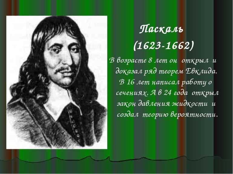 Паскаль (1623-1662) В возрасте 8 лет он открыл и доказал ряд теорем Евклида. ...
