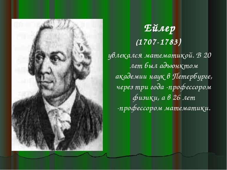 Ейлер (1707-1783) увлекался математикой. В 20 лет был адъюнктом академии наук...