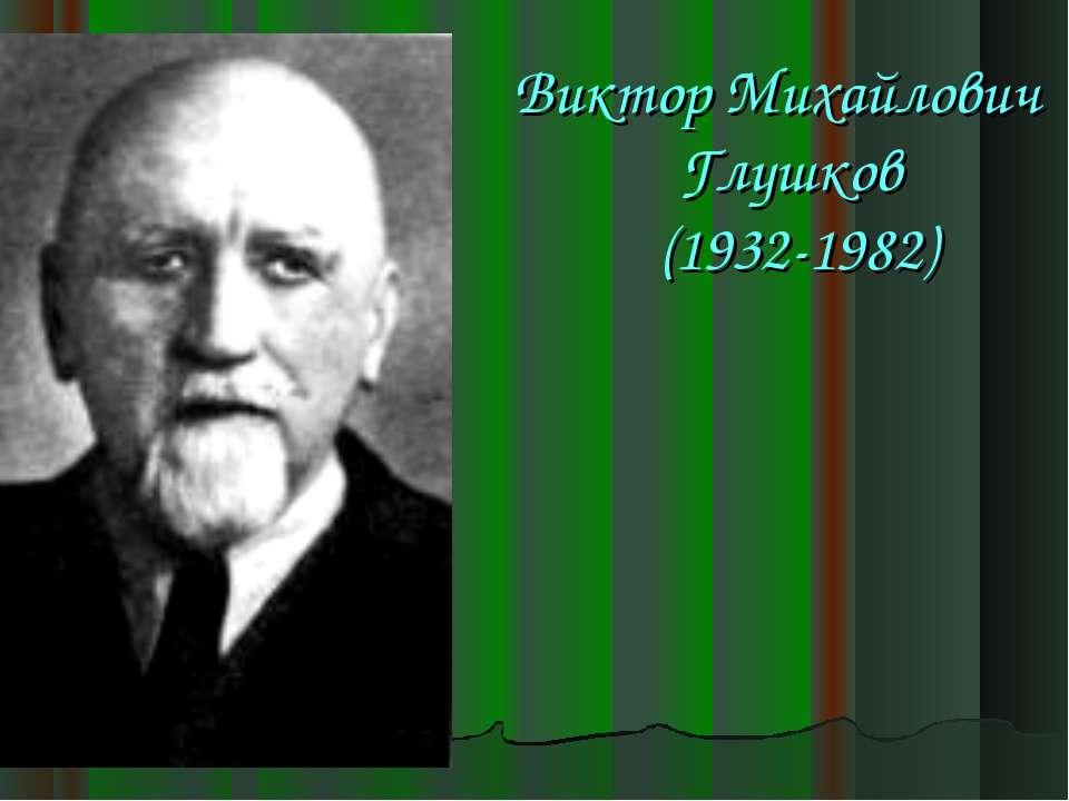 Виктор Михайлович Глушков (1932-1982)