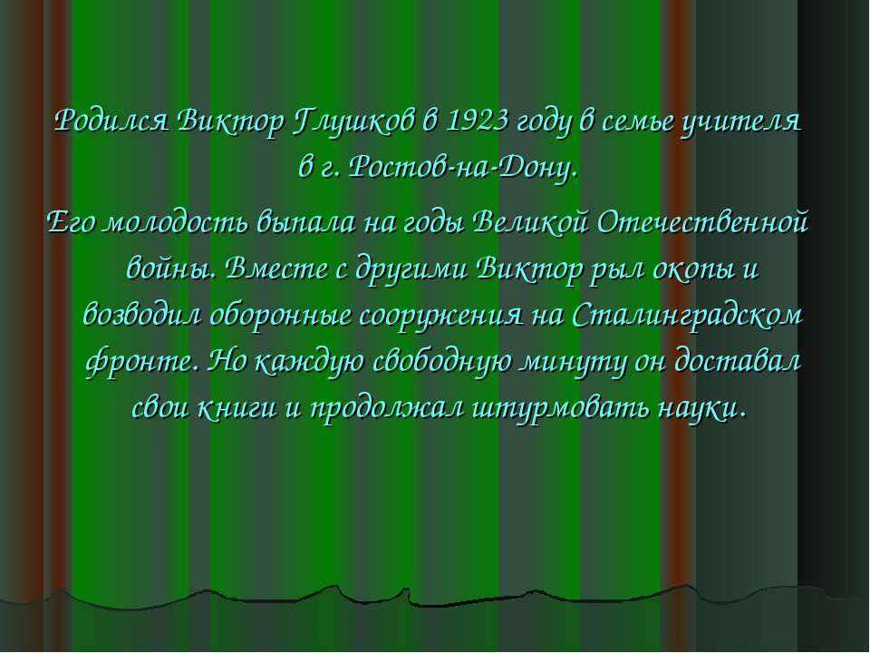 Родился Виктор Глушков в 1923 году в семье учителя в г. Ростов-на-Дону. Его м...
