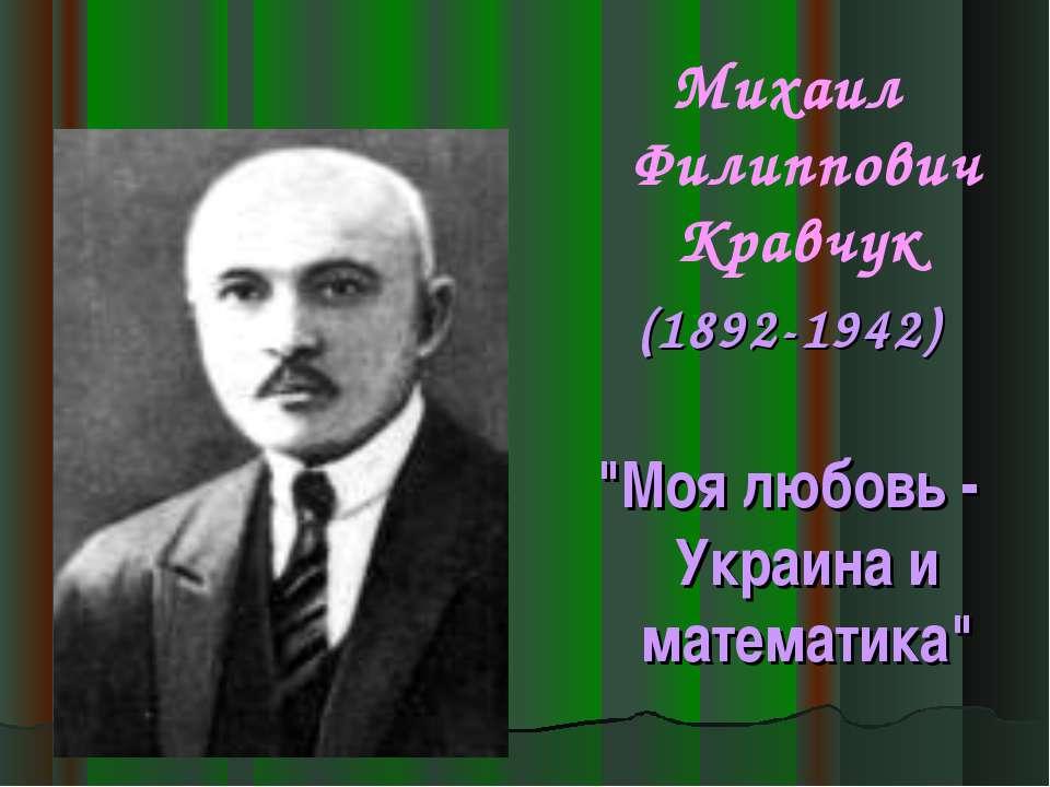 """Михаил Филиппович Кравчук (1892-1942) """"Моя любовь - Украина и математика"""""""
