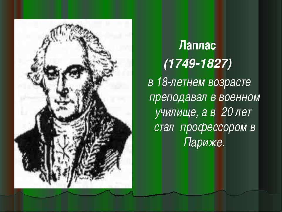 Лаплас (1749-1827) в 18-летнем возрасте преподавал в военном училище, а в 20 ...