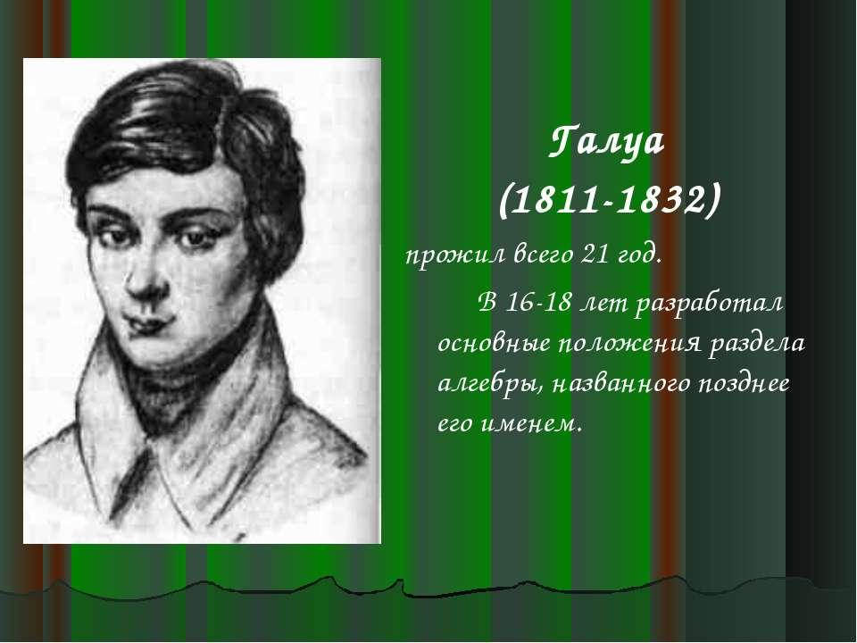 Галуа (1811-1832) прожил всего 21 год. В 16-18 лет разработал основные положе...