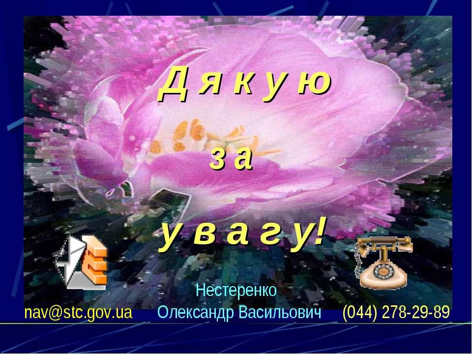 Нестеренко nav@stc.gov.ua Олександр Васильович (044) 278-29-89 Д я к у ю з а ...