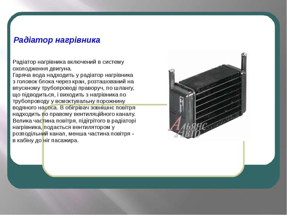 Радіатор нагрівника Радіатор нагрівника включений в систему охолодження двигу...