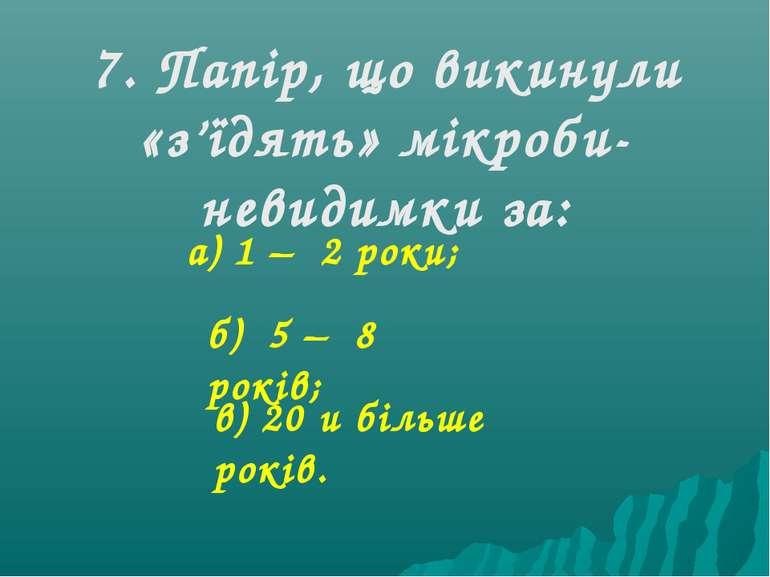 7. Папір, що викинули «з'їдять» мікроби-невидимки за: а) 1 – 2 роки; б) 5 – 8...