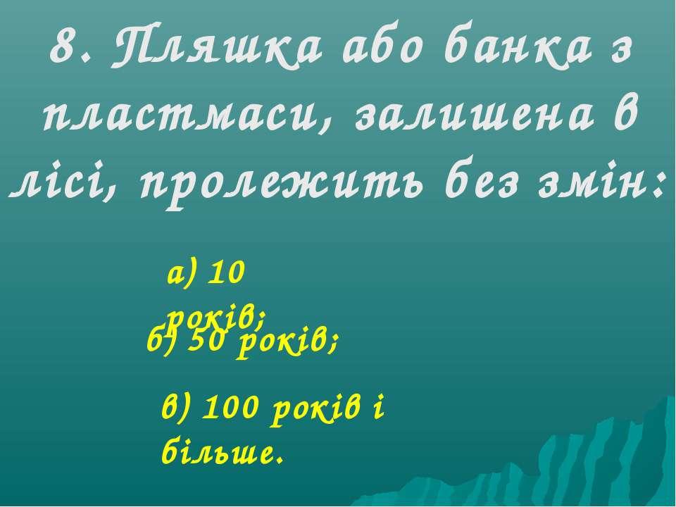 8. Пляшка або банка з пластмаси, залишена в лісі, пролежить без змін: а) 10 р...
