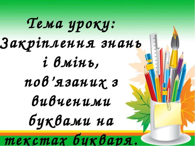 Тема уроку: Закріплення знань і вмінь, пов'язаних з вивченими буквами на текс...