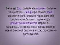 Бала да (фр. ballade, від прованс. ballar— танцювати)— жанр ліро-епічної по...