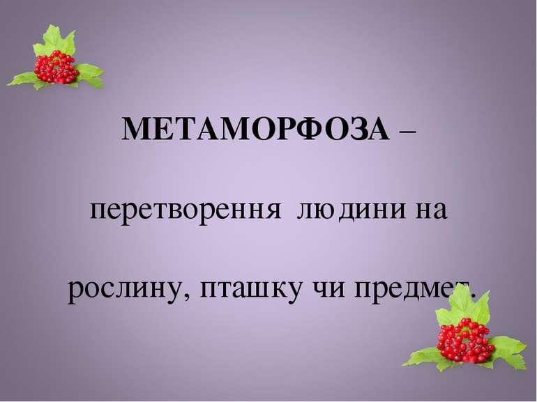 МЕТАМОРФОЗА – перетворення людини на рослину, пташку чи предмет.