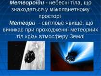 Метеороїди - небесні тіла, що знаходяться у міжпланетному просторі Метеори - ...