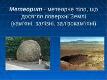 Метеорит - метеорне тіло, що досягло поверхні Землі (кам'яні, залізні, залізо...
