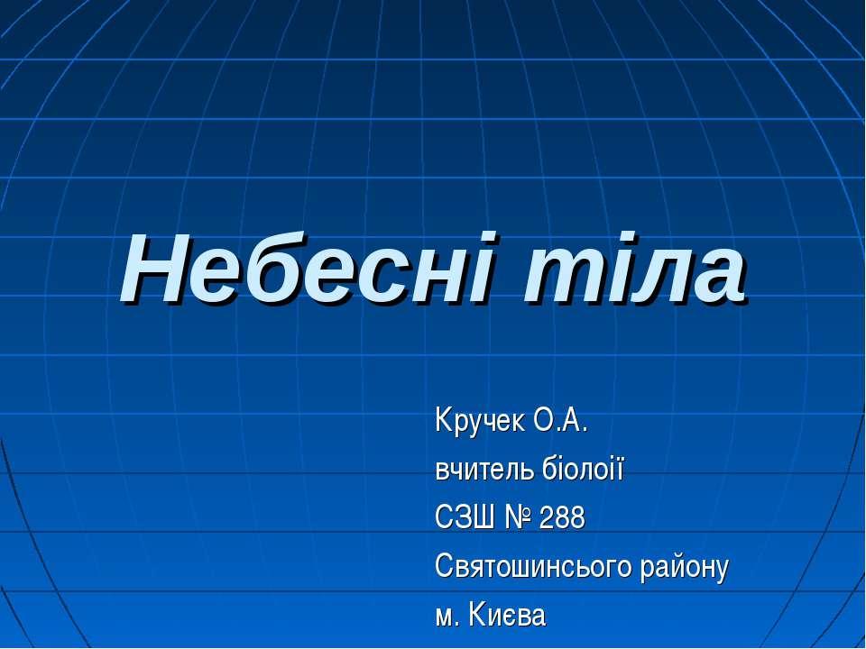 Небесні тіла Кручек О.А. вчитель біолоії СЗШ № 288 Святошинсього району м. Києва