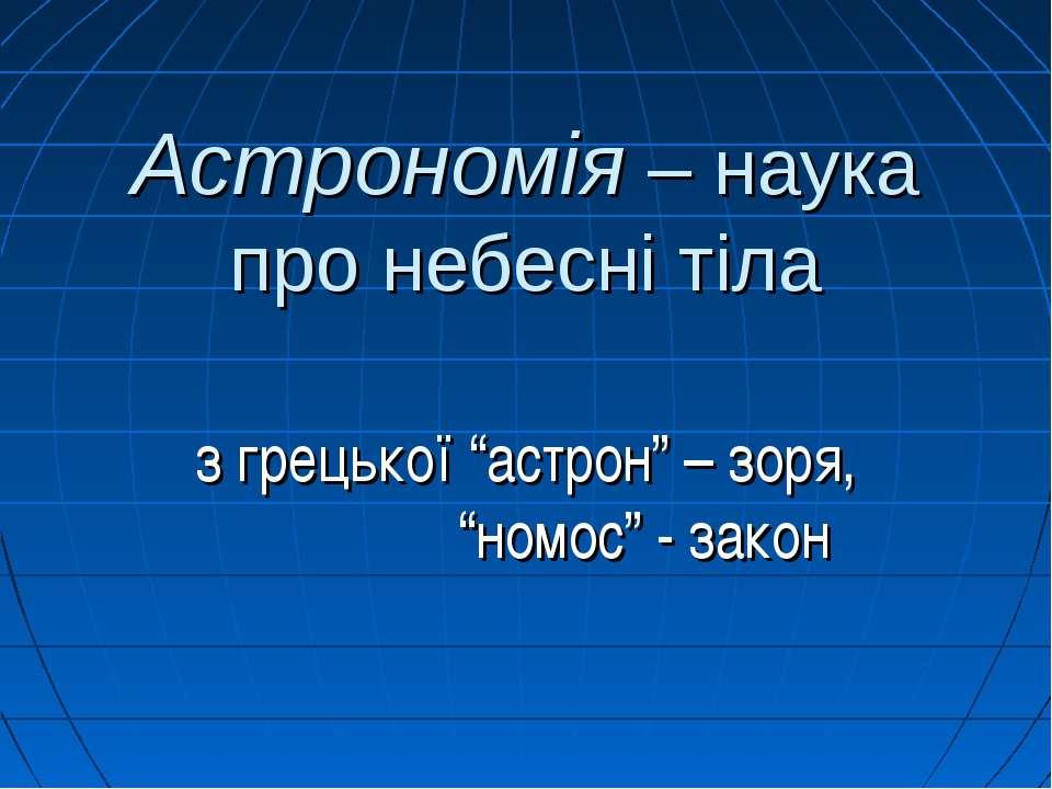 """Астрономія – наука про небесні тіла з грецької """"астрон"""" – зоря, """"номос"""" - закон"""