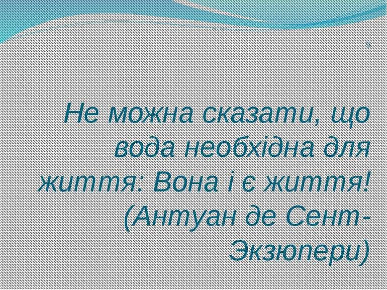 5 Не можна сказати, що вода необхідна для життя: Вона і є життя! (Антуан де С...
