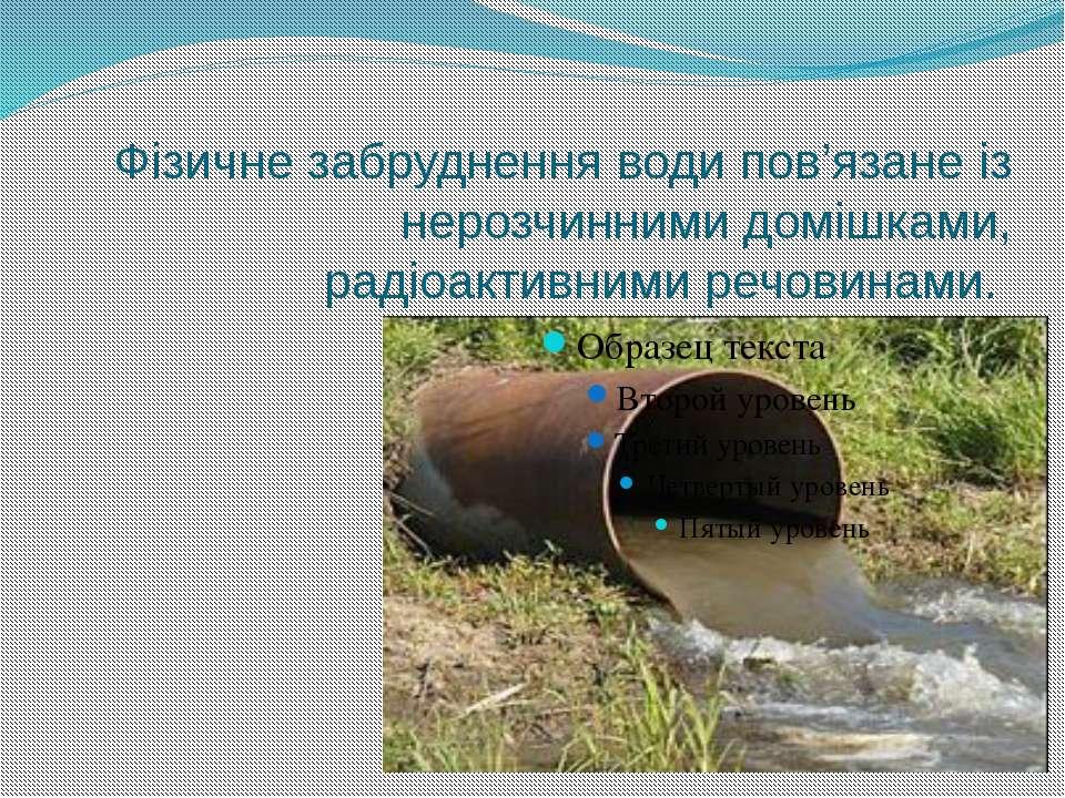 Фізичне забруднення води пов'язане із нерозчинними домішками, радіоактивним...