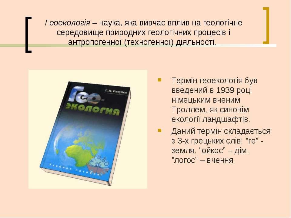Геоекологія– наука, яка вивчає вплив на геологічне середовище природних геол...