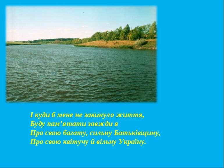 І куди б мене не закинуло життя, Буду пам'ятати завжди я Про свою багату, сил...
