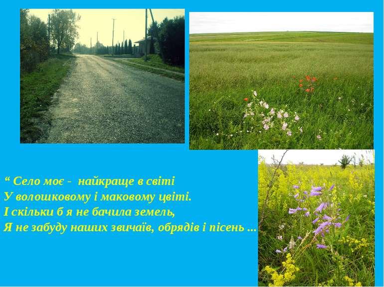 """"""" Село моє - найкраще в світі У волошковому і маковому цвіті. І скільки б я н..."""