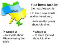 Your home task for the next lesson is: Group A – to speak about Ukraine using...