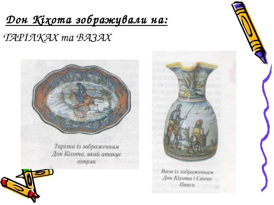 Дон Кіхота зображували на: ТАРІЛКАХ та ВАЗАХ