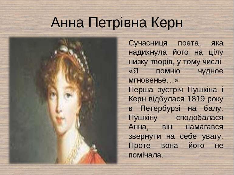 Анна Петрівна Керн Сучасниця поета, яка надихнула його на цілу низку творів, ...