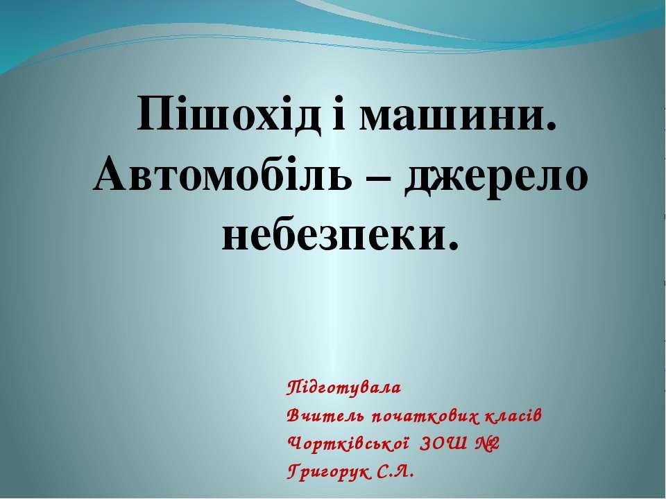 Підготувала Вчитель початкових класів Чортківської ЗОШ №2 Григорук С.Л. Пішох...