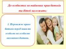До особистих немайнових прав батьків та дітей належать: 1. Переважне право ба...