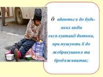 ■ вдаються до будь-яких видів експлуатації дитини, примушують її до жебракува...
