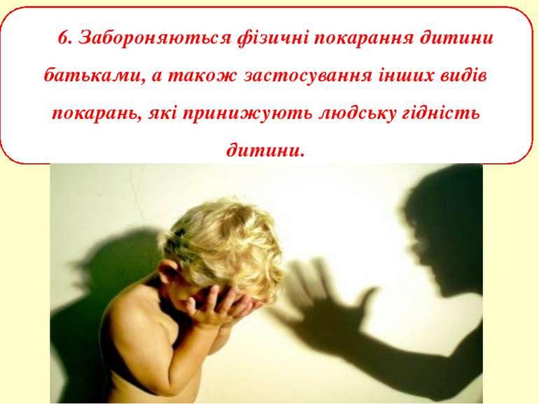 6. Забороняються фізичні покарання дитини батьками, а також застосування інши...