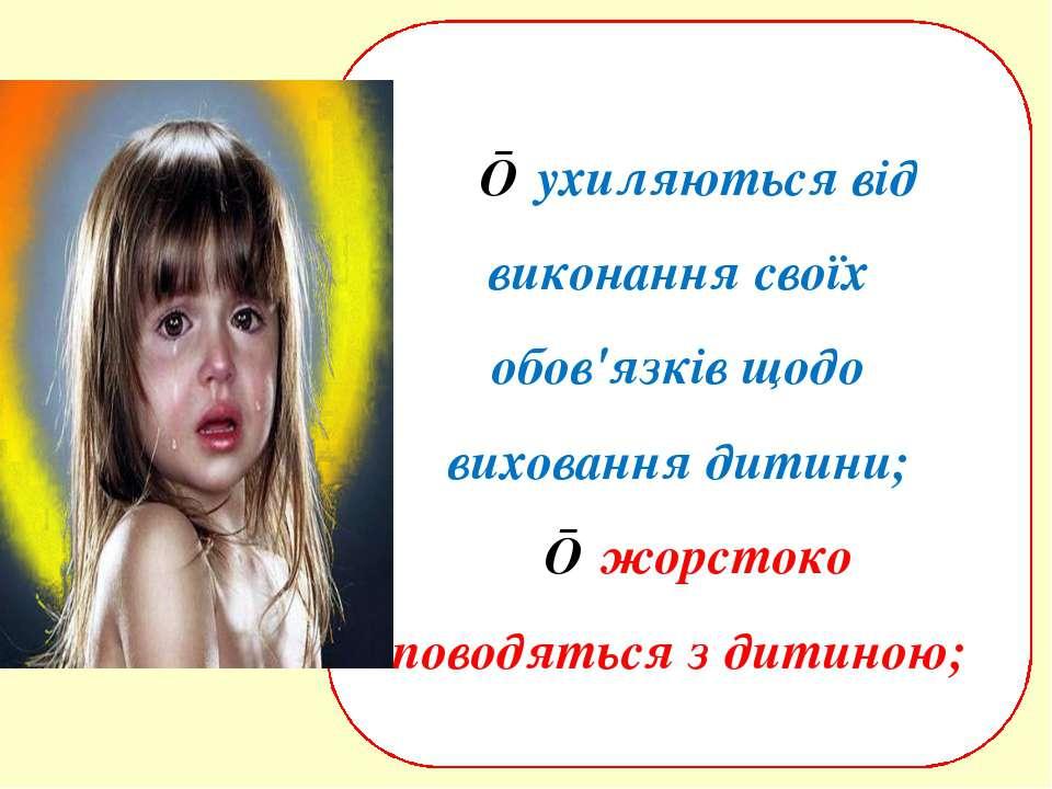 ■ ухиляються від виконання своїх обов'язків щодо виховання дитини; ■ жорстоко...