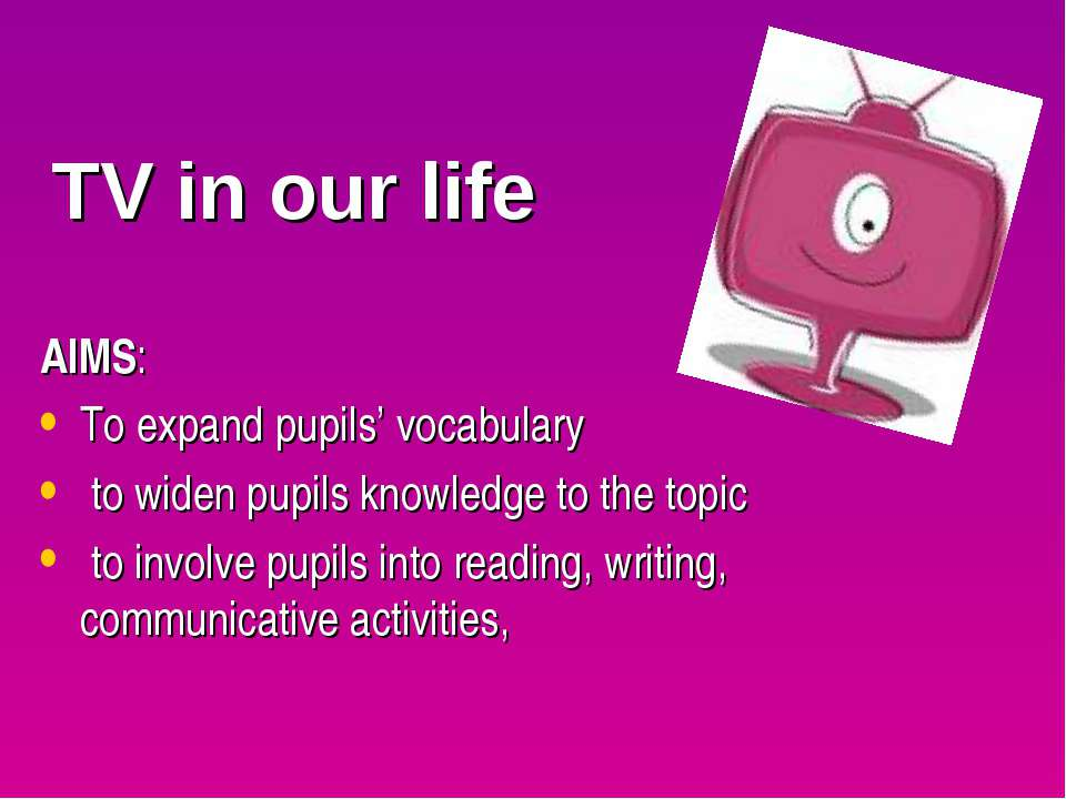 TV in our life AIMS: To expand pupils' vocabulary to widen pupils knowledge t...