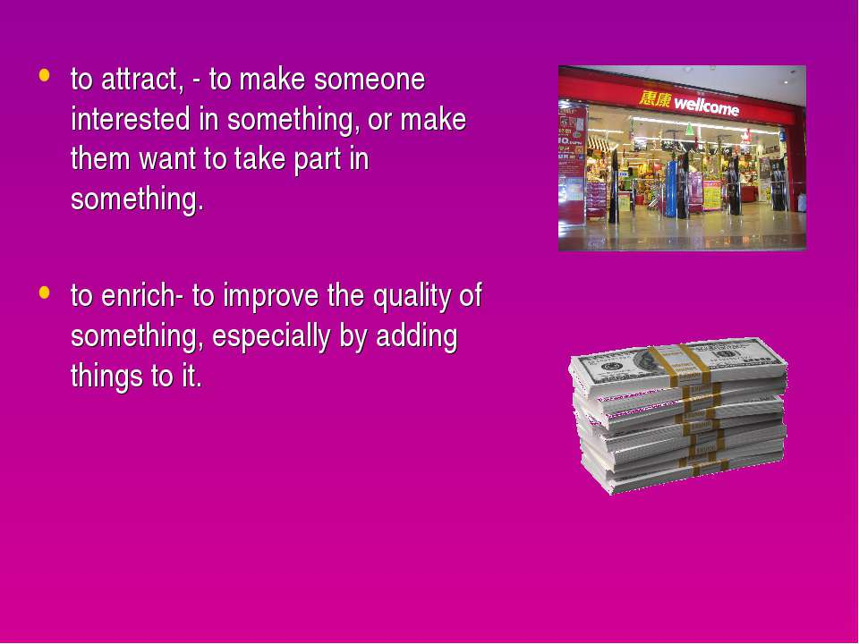 to attract, - to make someone interested in something, or make them want to t...