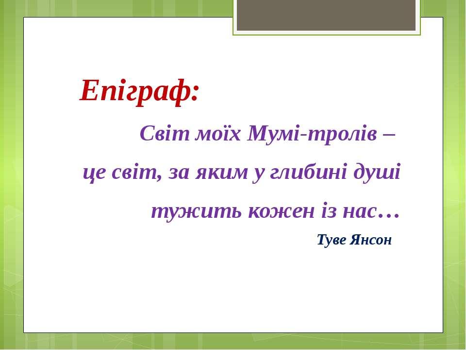 Епіграф: Світ моїх Мумі-тролів – це світ, за яким у глибині душі тужить кожен...