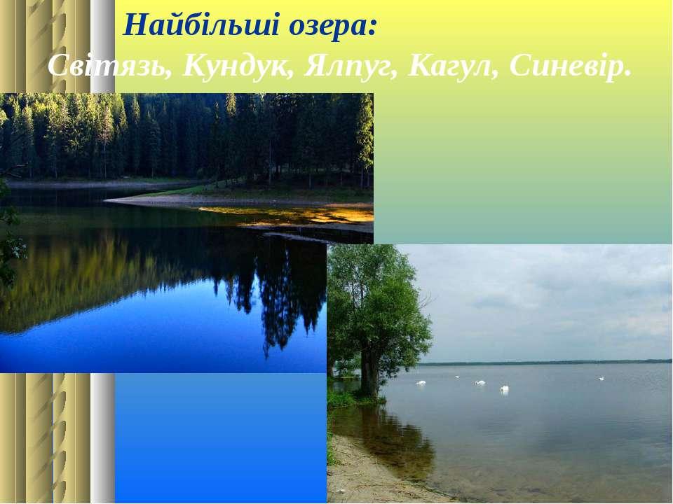 Найбільші озера: Світязь, Кундук, Ялпуг, Кагул, Синевір.