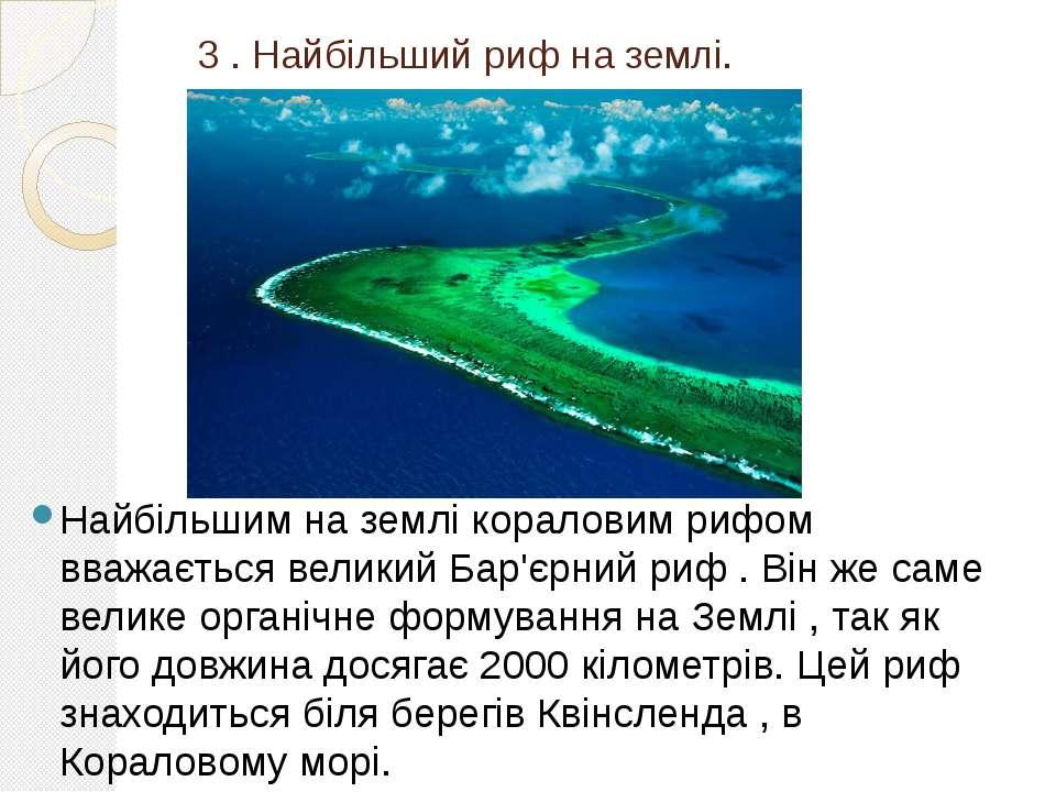 3 . Найбільший риф на землі. Найбільшим на землі кораловим рифом вважається в...