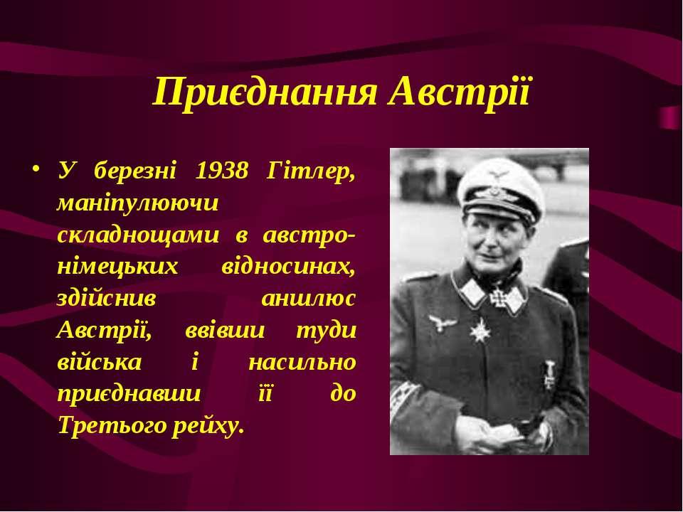 Приєднання Австрії У березні 1938 Гітлер, маніпулюючи складнощами в австро-ні...