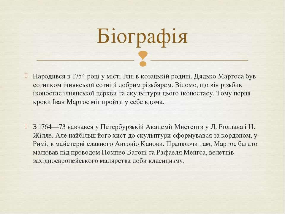 Народився в 1754 році у місті Ічні в козацькій родині. Дядько Мартоса був сот...