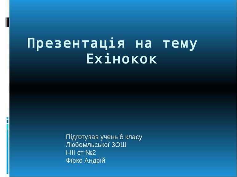 Презентація на тему Ехінокок Підготував учень 8 класу Любомльської ЗОШ I-III ...