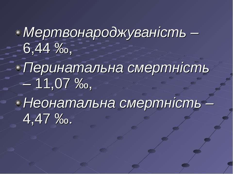 Мертвонароджуваність – 6,44 ‰, Перинатальна смертність – 11,07 ‰, Неонатальна...
