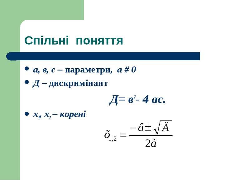 Спільні поняття а, в, с – параметри, а # 0 Д – дискримінант Д= в2- 4 ас. х1, ...