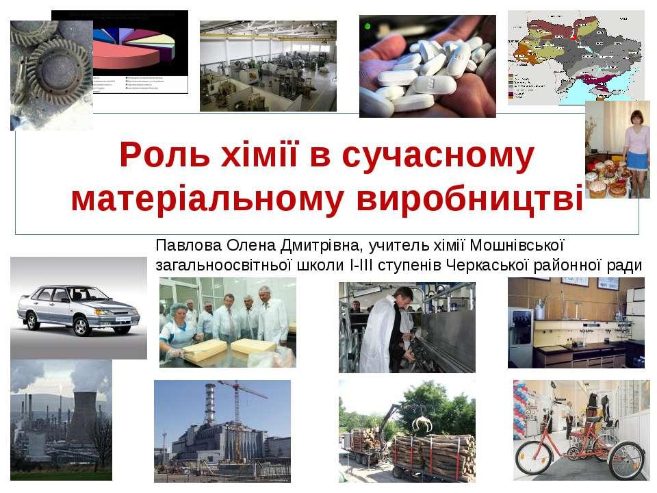 Роль хімії в сучасному матеріальному виробництві Павлова Олена Дмитрівна, учи...