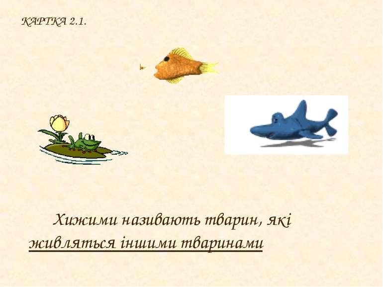 КАРТКА 2.1. Хижими називають тварин, які живляться іншими тваринами