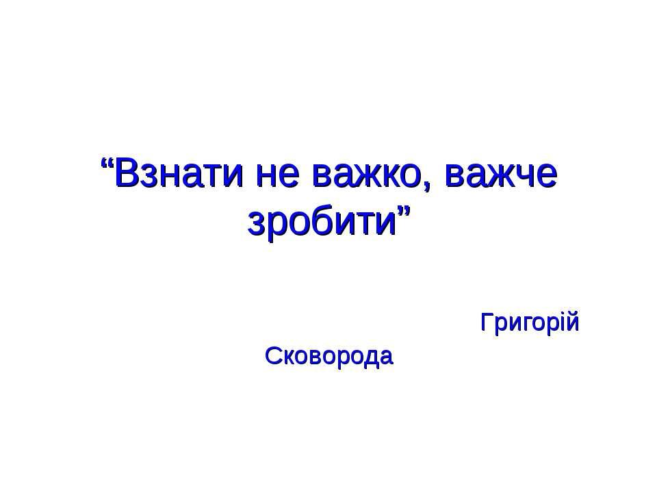 """""""Взнати не важко, важче зробити"""" Григорій Сковорода"""