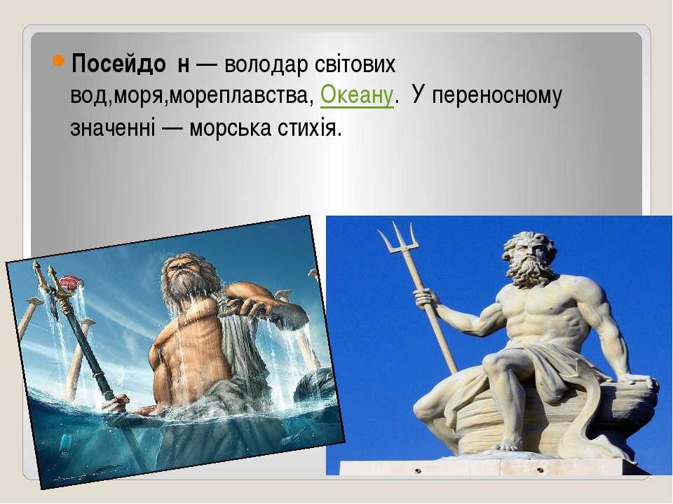Посейдон Посейдо н— володар світових вод,моря,мореплавства,Океану. У перено...