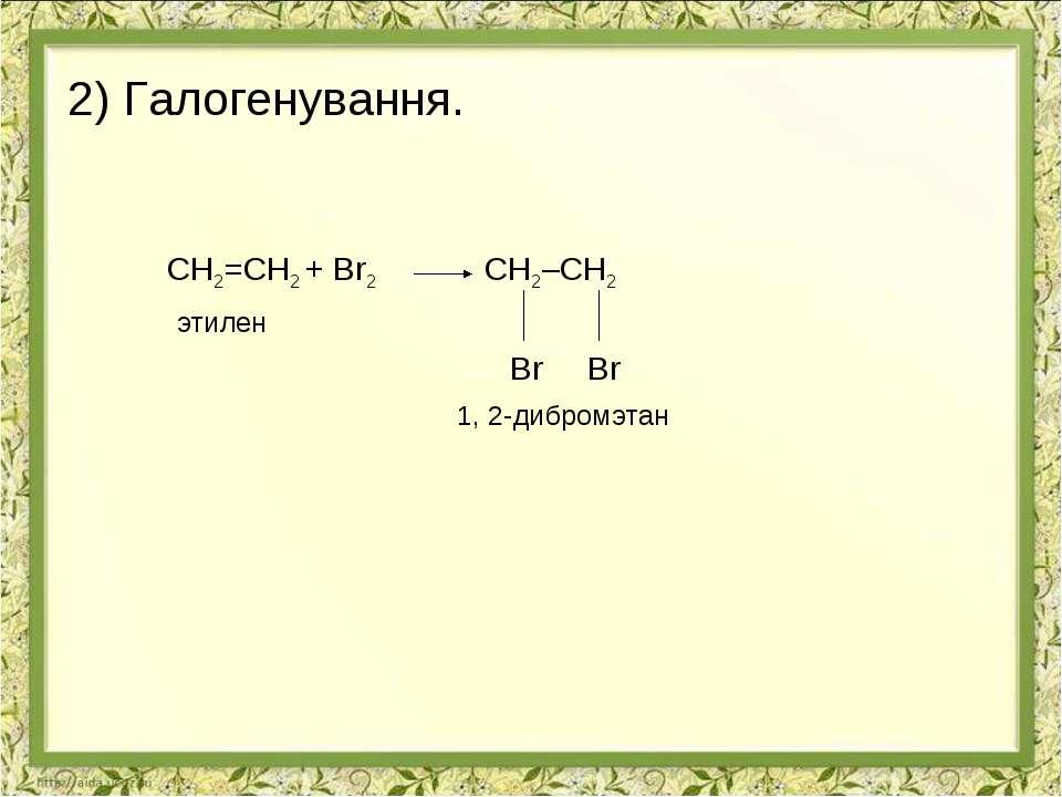 2) Галогенування. СН2=СН2 + Br2 СН2–СН2 этилен Br Br 1, 2-дибромэтан