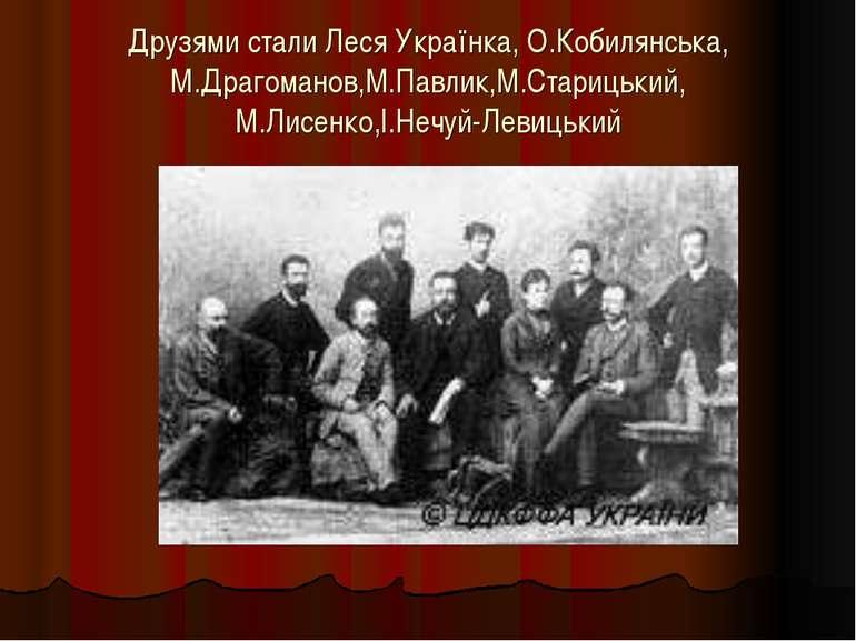 Друзями стали Леся Українка, О.Кобилянська, М.Драгоманов,М.Павлик,М.Старицьки...